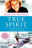 True Spirit The True Story of a 16-Year-Old Australian Who Sailed Solo, Nonstop, and Unassisted Around the World 2010 9781451616316 Front Cover
