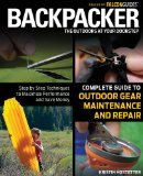 Backpacker Magazine's Complete Guide to Outdoor Gear Maintenance and Repair Step by Step Techniques to Maximize Performance and Save Money 1st 2012 9780762778317 Front Cover