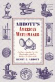 Abbott's American Watchmaker An Encyclopedia for the Horologist, Jeweler, Gold and Silversmith 2012 9781616085322 Front Cover