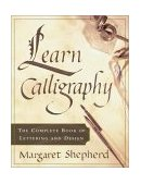 Learn Calligraphy The Complete Book of Lettering and Design 1st 2001 9780767907323 Front Cover