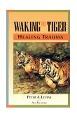 Waking the Tiger: Healing Trauma The Innate Capacity to Transform Overwhelming Experiences