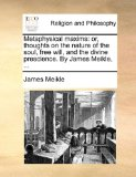 Metaphysical Maxims : Or, thoughts on the nature of the soul, free will, and the divine prescience. by James Meikle, ... 2010 9781140812333 Front Cover