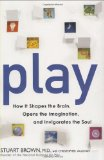 Play How It Shapes the Brain, Opens the Imagination, and Invigorates the Soul 2009 9781583333334 Front Cover