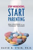 Stop Medicating, Start Parenting Real Solutions for Your Problem Teenager 2004 9781589791336 Front Cover