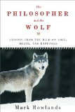 Philosopher and the Wolf Lessons from the Wild on Love, Death, and Happiness 2010 9781605981338 Front Cover