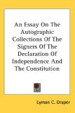 Essay on the Autographic Collections of the Signers of the Declaration of Independence and the Constitution 2007 9780548042342 Front Cover