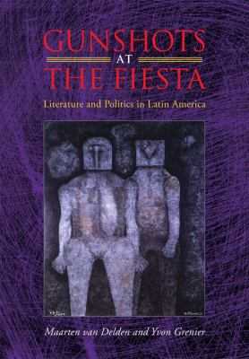 Gunshots at the Fiesta Literature and Politics in Latin America 2009 9780826516343 Front Cover