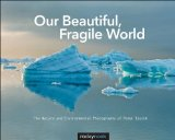Our Beautiful, Fragile World The Nature and Environmental Photographs of Peter Essick 2013 9781937538347 Front Cover
