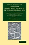 Works, Literary, Moral, and Medical, of Thomas Percival, M. D. : Volume 2 To Which Are Prefixed, Memoirs of His Life and Writings, and a Selection from His Literary Correspondence 2013 9781108067348 Front Cover