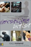 Worshiping Artist Equipping You and Your Ministry Team to Lead Others in Worship 1st 2007 9780310273349 Front Cover