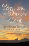Unveiling the Potency of Time : 170 Wisdom Quotetables for Success 2008 9781604779349 Front Cover