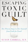 Escaping Toxic Guilt Five Proven Steps to Free Yourself from Guilt for Good! 1st 2007 9780071497350 Front Cover