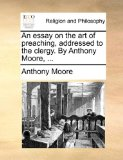 Essay on the Art of Preaching, Addressed to the Clergy by Anthony Moore 2010 9781171092353 Front Cover