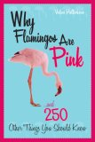 Why Flamingos Are Pink ... and 250 Other Things You Should Know 2007 9781589793354 Front Cover