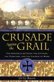 Crusade Against the Grail The Struggle Between the Cathars, the Templars, and the Church of Rome 2006 9781594771354 Front Cover