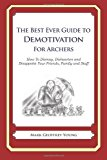 Best Ever Guide to Demotivation for Archers How to Dismay, Dishearten and Disappoint Your Friends, Family and Staff 2013 9781481916356 Front Cover