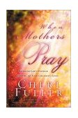 When Mothers Pray Bringing God's Power and Blessing to Your Children's Lives 2001 9781576739358 Front Cover