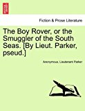 Boy Rover, or the Smuggler of the South Seas [by Lieut Parker, Pseud ] 2011 9781241233365 Front Cover