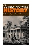Domesticating History The Political Origins of America's House Museums 1999 9781560988366 Front Cover