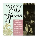 Wild Women Crusaders, Curmudgeons, and Completely Corsetless Ladies in the Otherwise Virtuous Victorian Era 1992 9780943233369 Front Cover