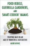 Food Rebels, Guerrilla Gardeners, and Smart-Cookin' Mamas Fighting Back in an Age of Industrial Agriculture 1st 2011 9780807047378 Front Cover