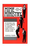 Mime Ministry An Illustrated, Easy-to-Follow Guidebook for Organizing, Programming and Training a Troupe of Christian Mimes 1986 9780916260378 Front Cover