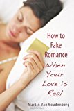How to Fake Romance When Your Love Is Real 2010 9781450257381 Front Cover