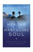 Healing the Masculine Soul God's Restoration of Men to Real Manhood 2003 9780849944383 Front Cover