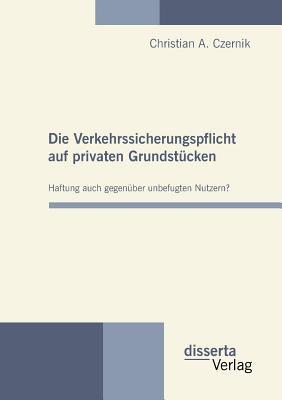 Die Verkehrssicherungspflicht Auf Privaten Grundst�cken - Haftung Auch Gegen�ber Unbefugten Nutzern? 2010 9783942109383 Front Cover