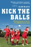 Kick the Balls A Bruising Season in the Life of a Suburban Soccer Coach 2009 9780452295391 Front Cover