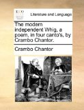 Modern Independent Whig, a Poem, in Four Canto's, by Crambo Chantor 2010 9781170695395 Front Cover