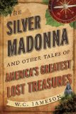 Silver Madonna and Other Tales of America's Greatest Lost Treasures 2013 9781589798397 Front Cover