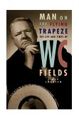 Man on the Flying Trapeze The Life and Times of W. C. Fields 1999 9780393318401 Front Cover