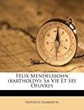 F�lix Mendelssohn Sa Vie et Ses Oeuvres 2011 9781246642407 Front Cover