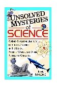 Unsolved Mysteries of Science A Mind-Expanding Journey Through a Universe of Big Bangs, Particle Waves, and Other Perplexing Concepts 1st 2001 9780471384410 Front Cover