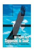 All Eagles Are Supposed to Soar Positive Teachers Give Their Students Wings 1st 2002 9780595262410 Front Cover