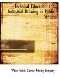 Technical Education and Industrial Drawing in Public School 2010 9781140387411 Front Cover