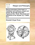 Devout Exercises of the Heart, in Meditation and Soliloquy, Prayer and Praise by the Late Pious and Ingenious Mrs Rowe Reviewed and Published at He 2010 9781170866412 Front Cover