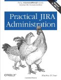 Practical JIRA Administration Using JIRA Effectively: Beyond the Documentation 2011 9781449305413 Front Cover