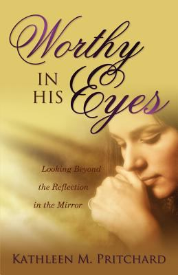 Worthy in His Eyes Looking Beyond the Reflection in the Mirror 2012 9781770694415 Front Cover