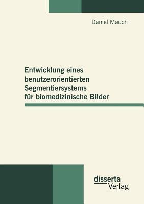 Entwicklung Eines Benutzerorientierten Segmentiersystems F�r Biomedizinische Bilder 2010 9783942109420 Front Cover