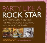 Party Like a Rock Star A Celebrity Party Planner's Tips and Tricks for Throwing an Unforgettable Bash 2009 9780762751426 Front Cover