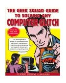 Geek Squad Guide to Solving Any Computer Glitch The Technophobe's Guide to Troubleshooting, Equipment, Installation, Maintenance, and Saving Your Data in Almost Any Personal Computing Crisis 1999 9780684843438 Front Cover