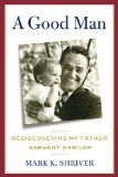 Good Man Rediscovering My Father, Sargent Shriver 1st 2013 9781250031440 Front Cover