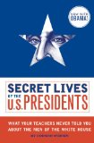 Secret Lives of the U. S. Presidents What Your Teachers Never Told You about the Men of the White House 2009 9781594743443 Front Cover