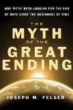 Myth of the Great Ending Why We've Been Longing for the End of Days since the Beginning of Time 2011 9781571746450 Front Cover