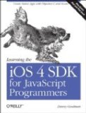 Learning the iOS 4 SDK for JavaScript Programmers Create Native Apps with Objective-C and Xcode 2010 9781449388454 Front Cover