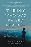 Boy Who Was Raised as a Dog And Other Stories from a Child Psychiatrist's Notebook--What Traumatized Children Can Teach Us about Loss, Love, and Healing 3rd 2017 Revised  9780465094455 Front Cover