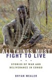 All Things Must Fight to Live Stories of War and Deliverance in Congo 2008 9781596913455 Front Cover