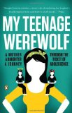 My Teenage Werewolf A Mother, a Daughter, a Journey Through the Thicket of Adolescence 2011 9780143119456 Front Cover